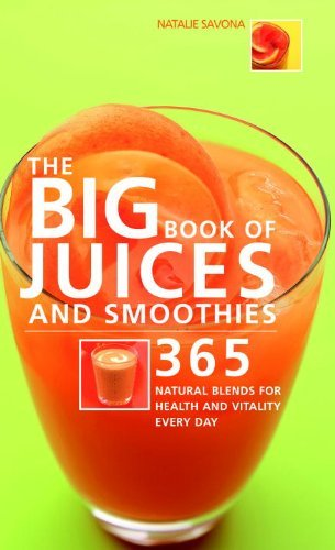Natalie Savona The Big Book Of Juices And Smoothies 365 Natural Blends For Health And Vitality Every