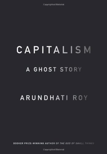 Arundhati Roy Capitalism A Ghost Story