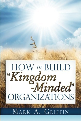 Mark A. Griffin How To Build Kingdom Minded Organizations Good News For Tumultuous Times Giving Your Emplo