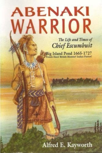 Alfred E. Kayworth Abenaki Warrior The Life And Times Of Chief Escumbuit Big Island