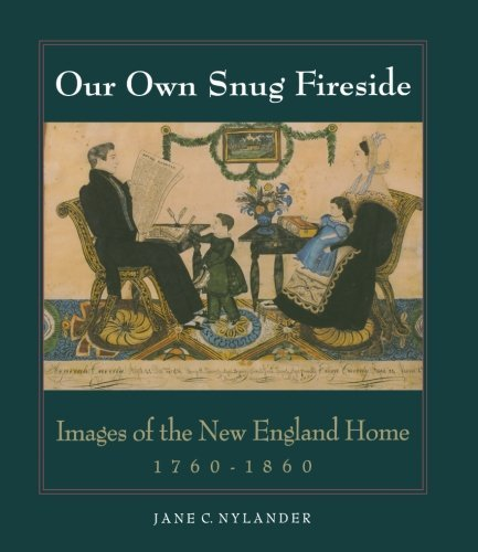 Jane C. Nylander Our Own Snug Fireside Images Of The New England Home 1760 1860