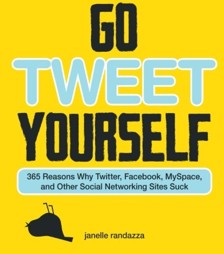 Janelle Randazza Go Tweet Yourself 365 Reasons Why Twitter Facebook Myspace And O