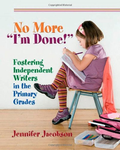 "Jennifer Jacobson No More ""i'm Done!"" Fostering Independent Writers In The Primary Grad"