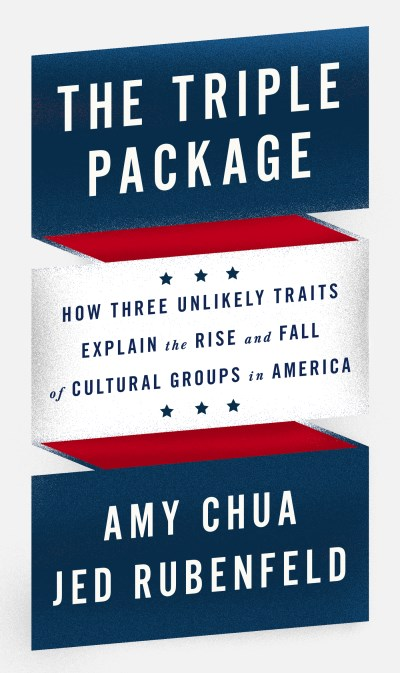Amy Chua The Triple Package How Three Unlikely Traits Explain The Rise And Fa