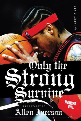 Larry Platt Only The Strong Survive The Odyssey Of Allen Iverson