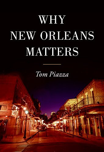 Tom Piazza Why New Orleans Matters
