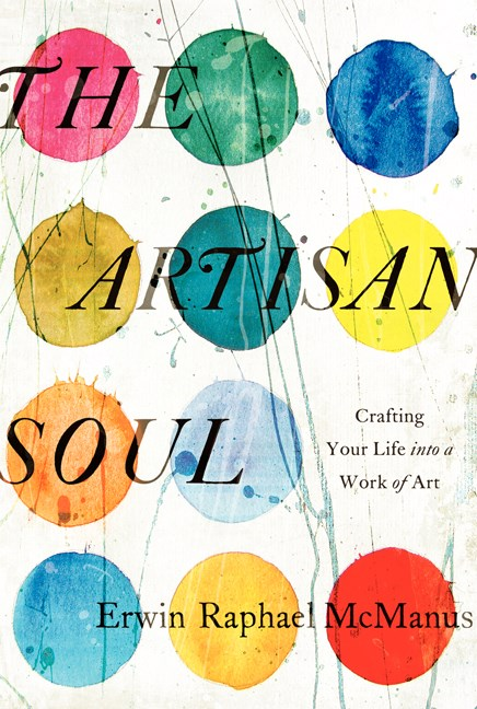 Erwin Raphael Mcmanus The Artisan Soul Crafting Your Life Into A Work Of Art