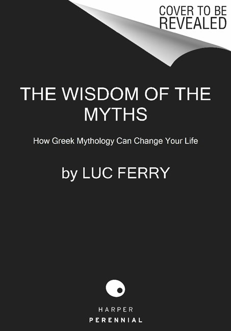 Luc Ferry The Wisdom Of The Myths How Greek Mythology Can Change Your Life
