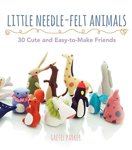 Gretel Parker Little Needle Felt Animals 30 Cute And Easy To Make Friends
