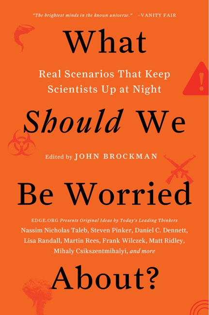John Brockman What Should We Be Worried About? Real Scenarios That Keep Scientists Up At Night
