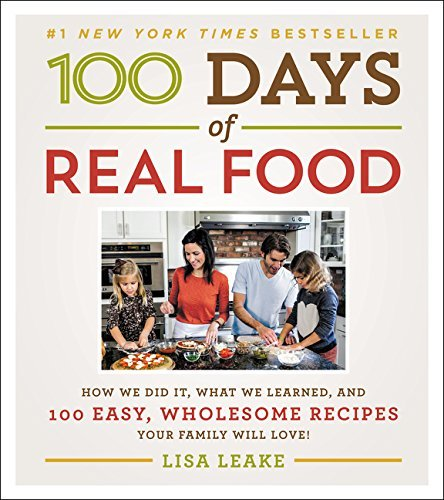 Lisa Leake 100 Days Of Real Food How We Did It What We Learned And 100 Easy Who