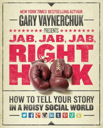 Gary Vaynerchuk Jab Jab Jab Right Hook How To Tell Your Story In A Noisy Social World