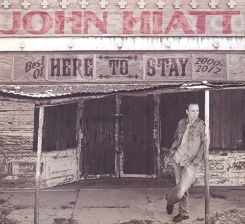 John Hiatt Here To Stay Best Of 2000 2012