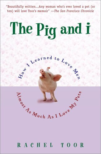 Rachel Toor The Pig And I How I Learned To Love Men (almost)