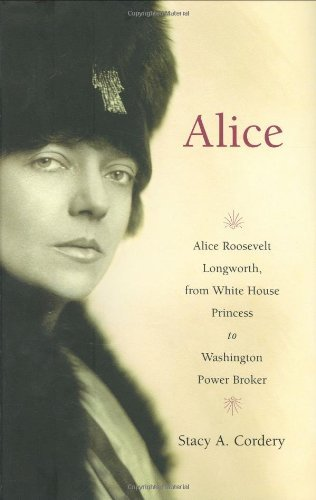 Stacy A. Cordery Alice Alice Roosevelt Longworth From White House To Washington Power Broker