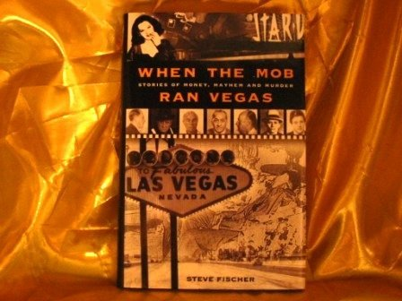Steve Fischer When The Mob Ran Vegas Stories Of Money Mayhem & Murders When The Mob Ran Vegas Stories Of Money Mayhem A
