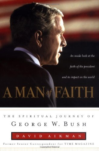 David Aikman A Man Of Faith The Spiritual Journey Of George W.
