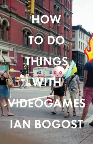 Ian Bogost How To Do Things With Videogames New