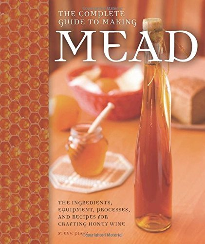 Steve Piatz The Complete Guide To Making Mead The Ingredients Equipment Processes And Recipe