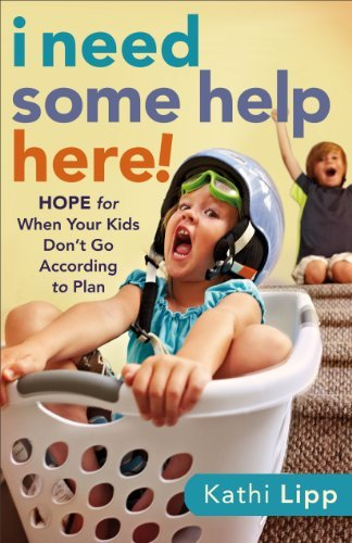 Kathi Lipp I Need Some Help Here! Hope For When Your Kids Don't Go According To Pla