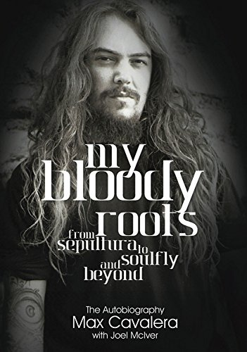 Max Cavalera My Bloody Roots From Sepultura To Soulfly And Beyond The Autobi