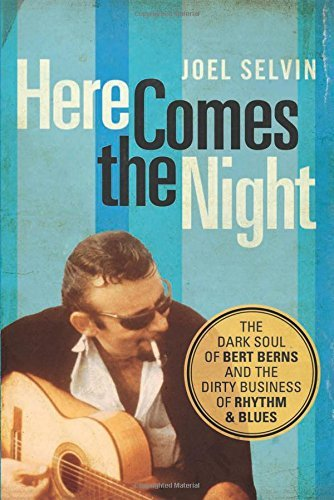 Joel Selvin Here Comes The Night The Dark Soul Of Bert Berns And The Dirty Busines