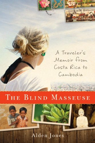 Alden Jones The Blind Masseuse A Traveler's Memoir From Costa Rica To Cambodia