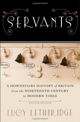Lucy Lethbridge Servants A Downstairs History Of Britain From The Nineteen