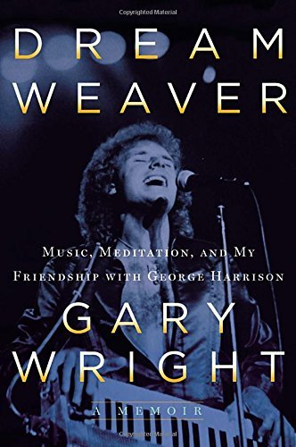 Gary Wright Dream Weaver A Memoir; Music Meditation And My Friendship Wi