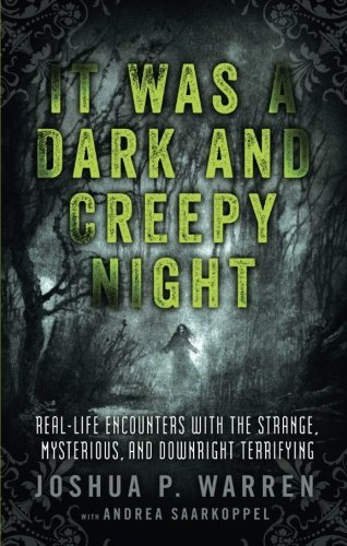 Joshua P. Warren It Was A Dark And Creepy Night Real Life Encounters With The Strange Mysterious