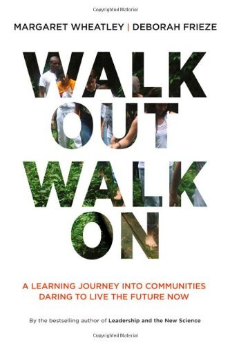Margaret Wheatley Walk Out Walk On A Learning Journey Into Communities Daring To Liv