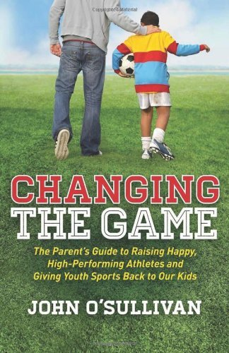 John O'sullivan Changing The Game The Parent's Guide To Raising Happy High Perform