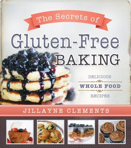 Jillayne Clements The Secrets Of Gluten Free Baking Delicious Whole Food Recipes