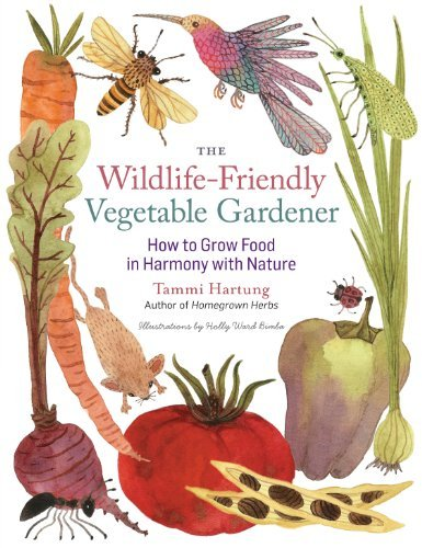 Tammi Hartung The Wildlife Friendly Vegetable Gardener How To Grow Food In Harmony With Nature