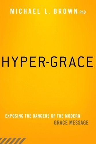 Michael L. Brown Hyper Grace Exposing The Dangers Of The Modern Grace Message