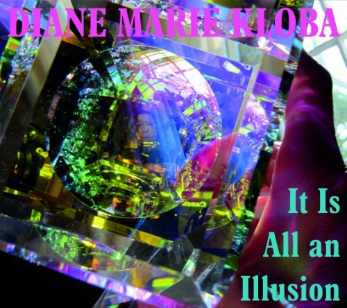 Diane Marie Kloba It Is All An Illusion