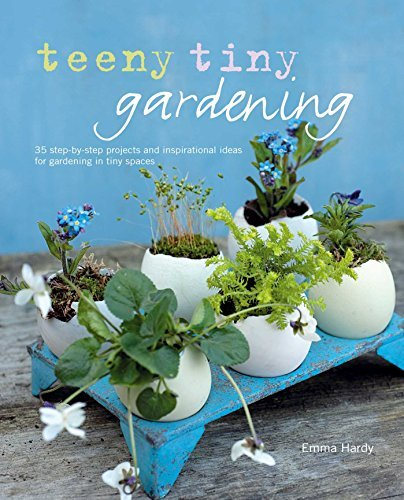 Emma Hardy Teeny Tiny Gardening 35 Step By Step Projects And Inspirational Ideas