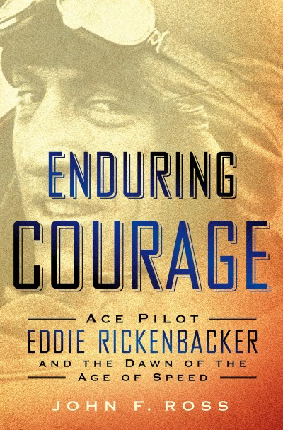 John F. Ross Enduring Courage Ace Pilot Eddie Rickenbacker And The Dawn Of The