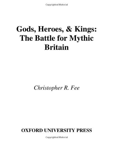 Christopher R. Fee Gods Heroes & Kings The Battle For Mythic Britain