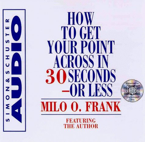 Milo O. Frank How To Get Your Point Across In 30 Seconds Or Less Abridged