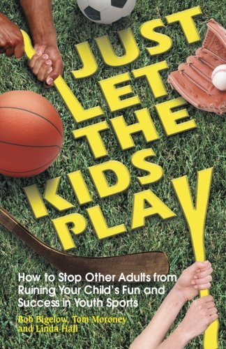 Bob Bigelow Just Let The Kids Play How To Stop Other Adults From Ruining Your Child'