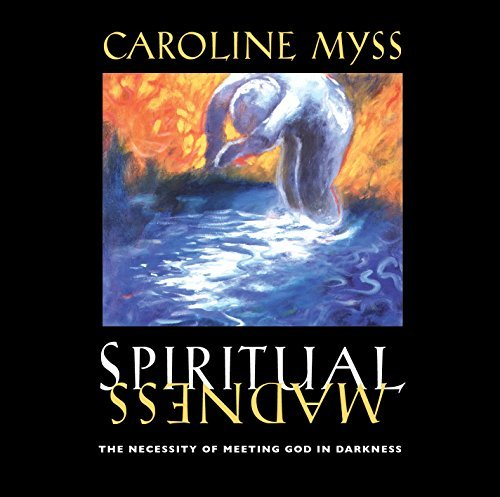 Caroline Myss Spiritual Madness The Necessity Of Meeting God In Darkness
