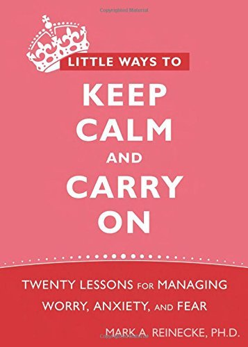 Mark Reinecke Little Ways To Keep Calm And Carry On Twenty Lessons For Managing Worry Anxiety And F