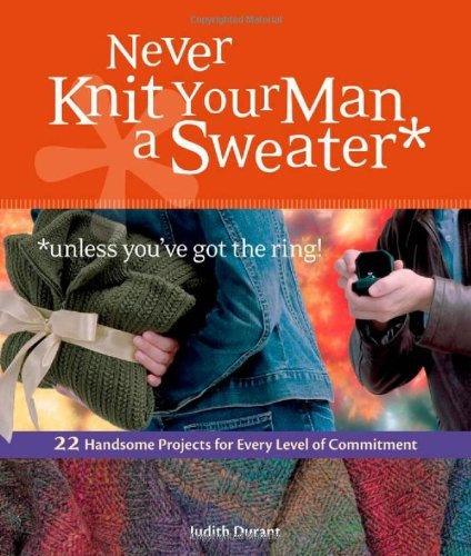 Judith Durant Never Knit Your Man A Sweater *unless You've Got T 22 Handsome Projects For Every Level Of Commitmen