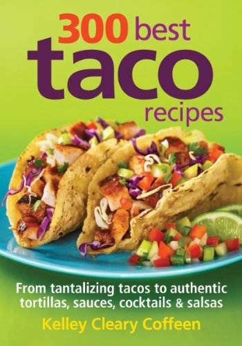 Kelley Coffeen 300 Best Taco Recipes From Tantalizing Tacos To Authentic Tortillas Sa