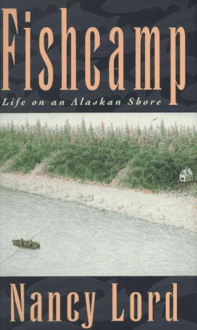 Nancy Lord Fishcamp Life On An Alaskan Shore