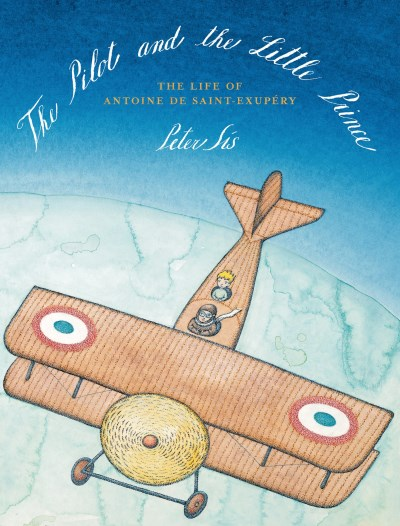 Peter Sis The Pilot And The Little Prince The Life Of Antoine De Saint Exupery