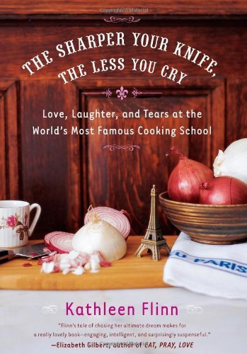 Kathleen Flinn The Sharper Your Knife The Less You Cry Love Laughter & Tears At The World's Most Famous Cooking School
