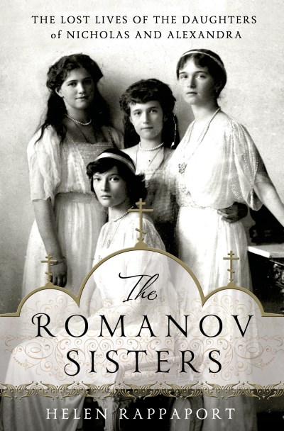 Helen Rappaport The Romanov Sisters The Lost Lives Of The Daughters Of Nicholas And A