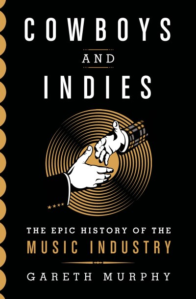 Gareth Murphy Cowboys And Indies The Epic History Of The Record Industry